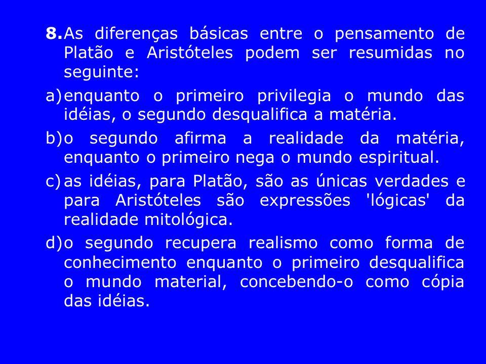 8.As diferenças básicas entre o pensamento de Platão e Aristóteles podem ser resumidas no seguinte: a)enquanto o primeiro privilegia o mundo das idéia