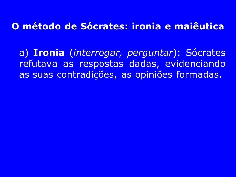 O método de Sócrates: ironia e maiêutica a) Ironia (interrogar, perguntar): Sócrates refutava as respostas dadas, evidenciando as suas contradições, a