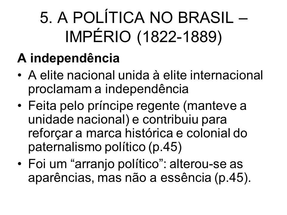 5. A POLÍTICA NO BRASIL – IMPÉRIO (1822-1889) A independência A elite nacional unida à elite internacional proclamam a independência Feita pelo prínci
