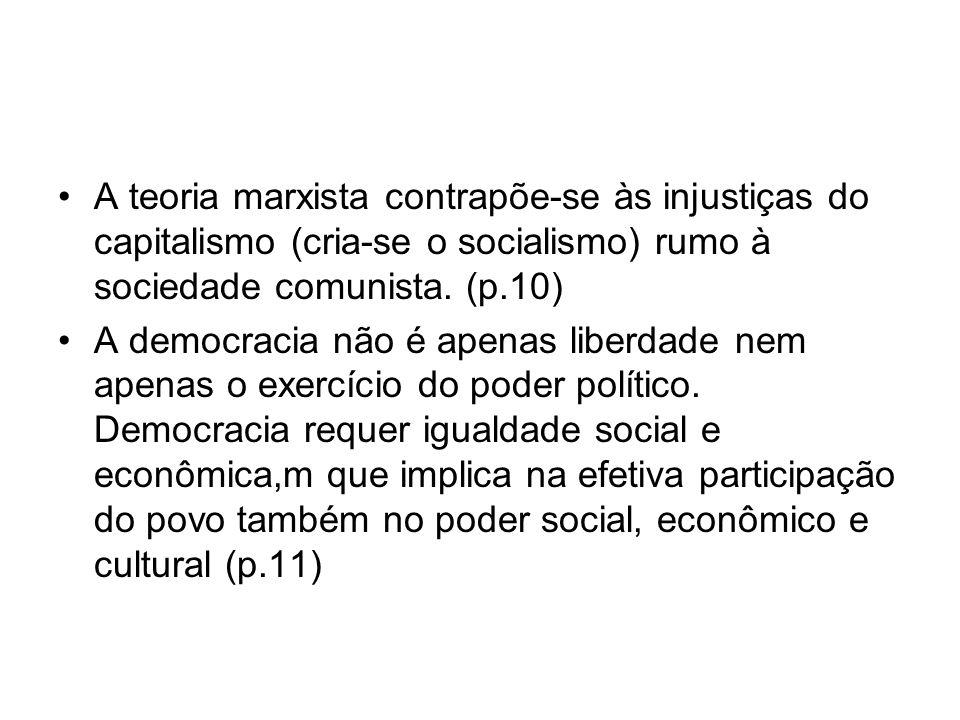 A teoria marxista contrapõe-se às injustiças do capitalismo (cria-se o socialismo) rumo à sociedade comunista. (p.10) A democracia não é apenas liberd