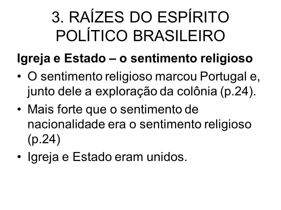 3. RAÍZES DO ESPÍRITO POLÍTICO BRASILEIRO Igreja e Estado – o sentimento religioso O sentimento religioso marcou Portugal e, junto dele a exploração d
