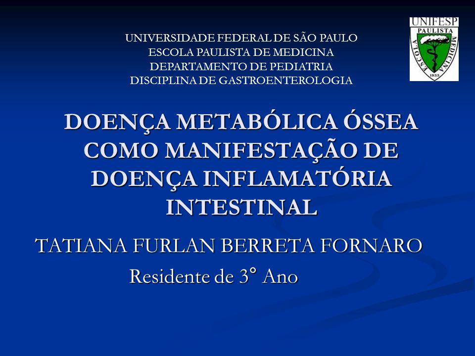 DOENÇA METABÓLICA ÓSSEA COMO MANIFESTAÇÃO DE DOENÇA INFLAMATÓRIA INTESTINAL TATIANA FURLAN BERRETA FORNARO Residente de 3° Ano UNIVERSIDADE FEDERAL DE