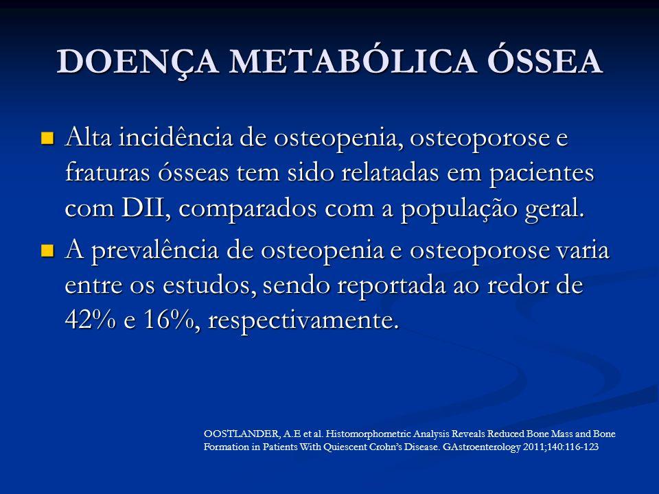 DOENÇA METABÓLICA ÓSSEA Alta incidência de osteopenia, osteoporose e fraturas ósseas tem sido relatadas em pacientes com DII, comparados com a populaç