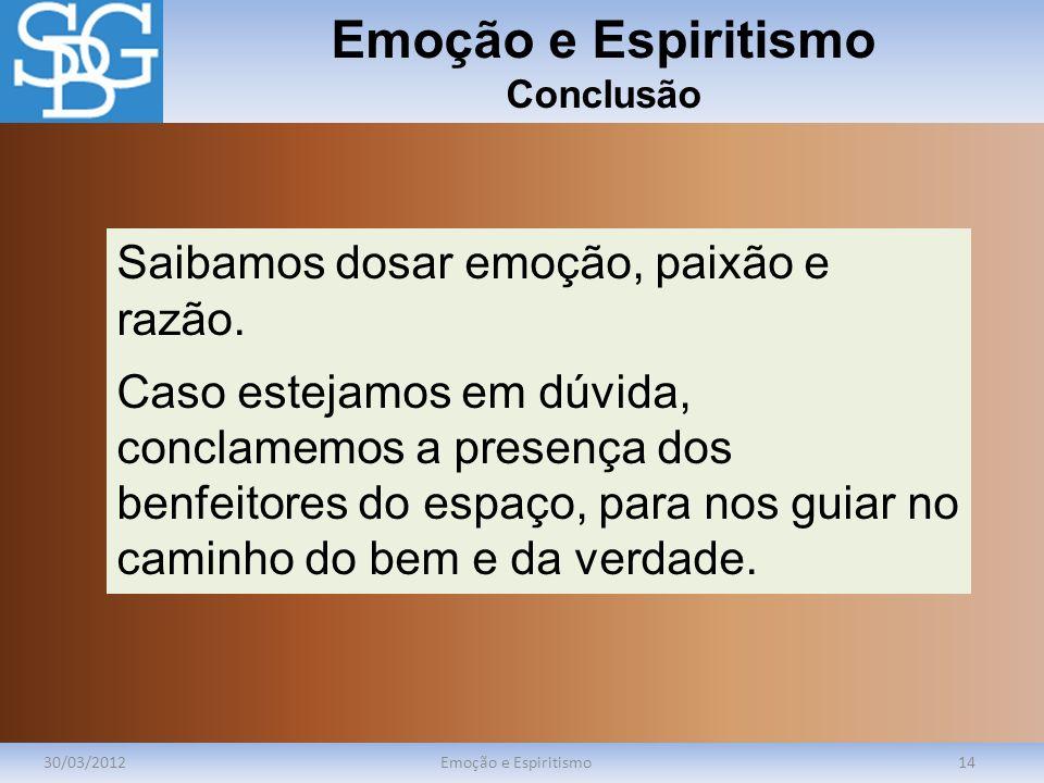 Emoção e Espiritismo Conclusão 30/03/2012Emoção e Espiritismo14 Saibamos dosar emoção, paixão e razão. Caso estejamos em dúvida, conclamemos a presenç