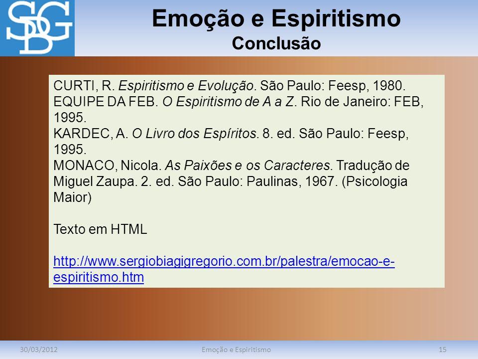 Emoção e Espiritismo Conclusão 30/03/2012Emoção e Espiritismo15 CURTI, R. Espiritismo e Evolução. São Paulo: Feesp, 1980. EQUIPE DA FEB. O Espiritismo