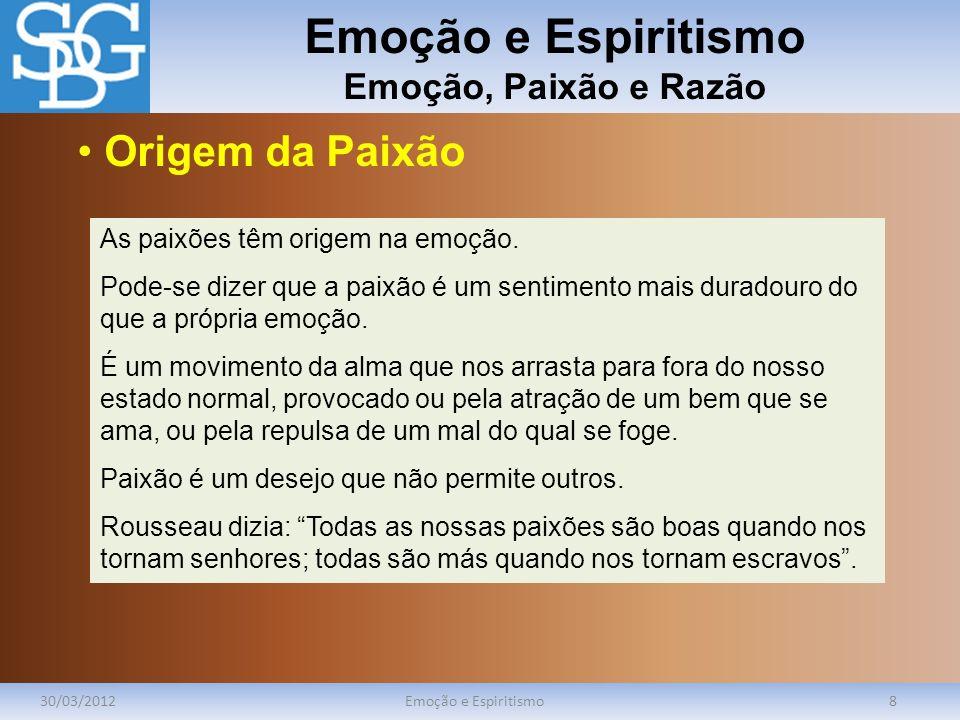 Emoção e Espiritismo Emoção, Paixão e Razão 30/03/2012Emoção e Espiritismo8 As paixões têm origem na emoção. Pode-se dizer que a paixão é um sentiment