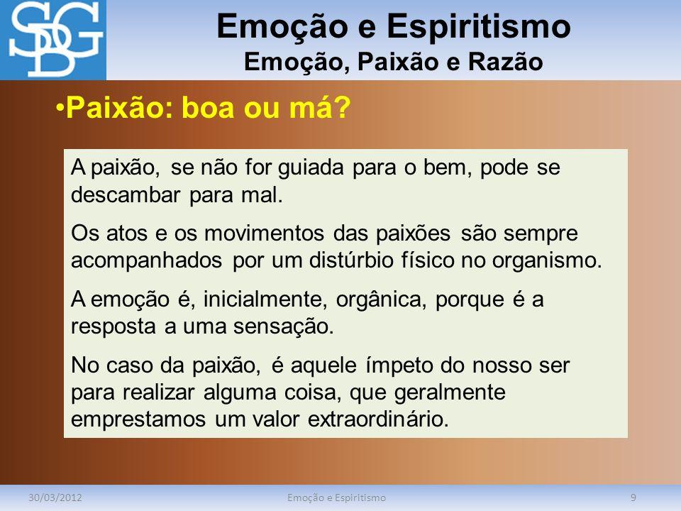 Emoção e Espiritismo Emoção, Paixão e Razão 30/03/2012Emoção e Espiritismo9 A paixão, se não for guiada para o bem, pode se descambar para mal. Os ato