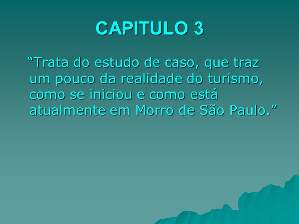 CAPITULO 3 Trata do estudo de caso, que traz um pouco da realidade do turismo, como se iniciou e como está atualmente em Morro de São Paulo. Trata do