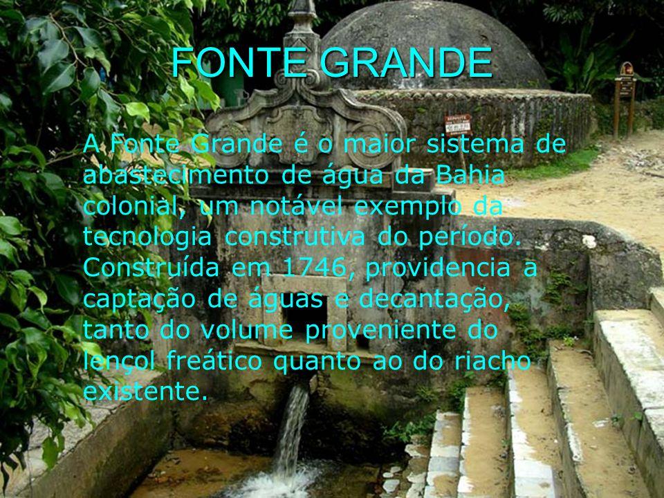 FONTE GRANDE A Fonte Grande é o maior sistema de abastecimento de água da Bahia colonial, um notável exemplo da tecnologia construtiva do período. Con