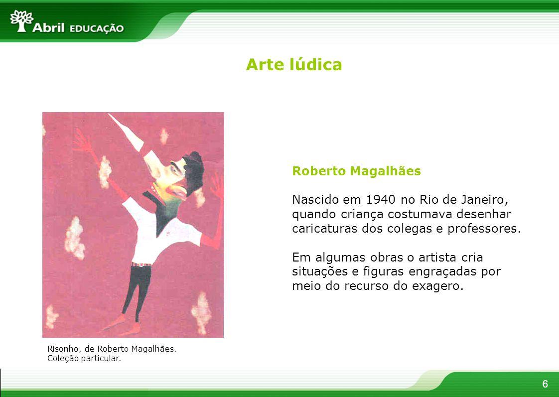 6 Roberto Magalhães Nascido em 1940 no Rio de Janeiro, quando criança costumava desenhar caricaturas dos colegas e professores. Em algumas obras o art