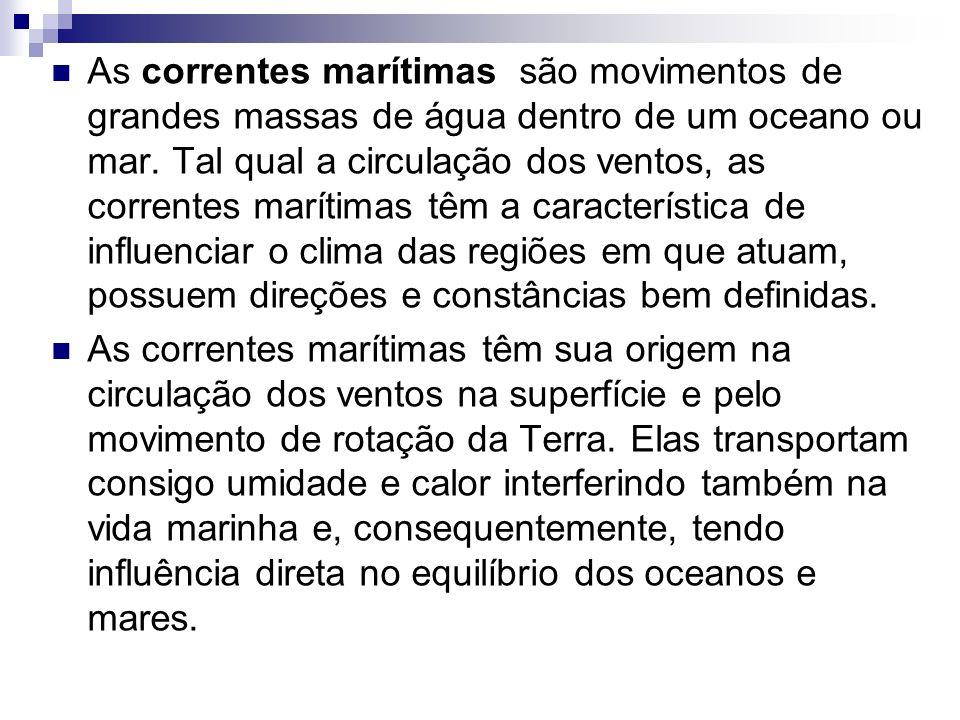 As correntes marítimas são movimentos de grandes massas de água dentro de um oceano ou mar. Tal qual a circulação dos ventos, as correntes marítimas t