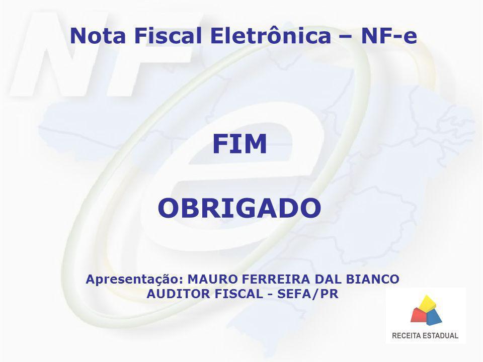 Nota Fiscal Eletrônica – NF-e FIM OBRIGADO Apresentação: MAURO FERREIRA DAL BIANCO AUDITOR FISCAL - SEFA/PR