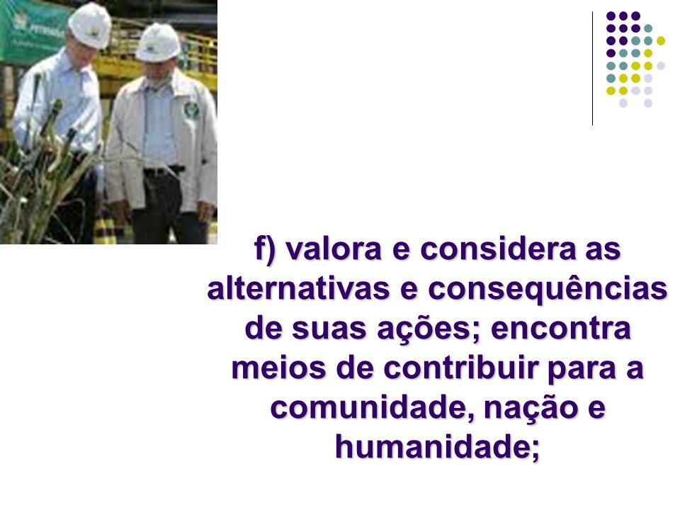 f) valora e considera as alternativas e consequências de suas ações; encontra meios de contribuir para a comunidade, nação e humanidade;