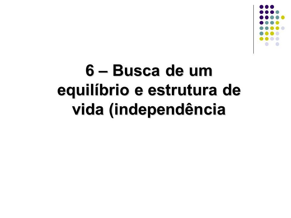 6 – Busca de um equilíbrio e estrutura de vida (independência