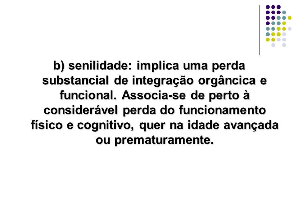 b) senilidade: implica uma perda substancial de integração orgâncica e funcional. Associa-se de perto à considerável perda do funcionamento físico e c