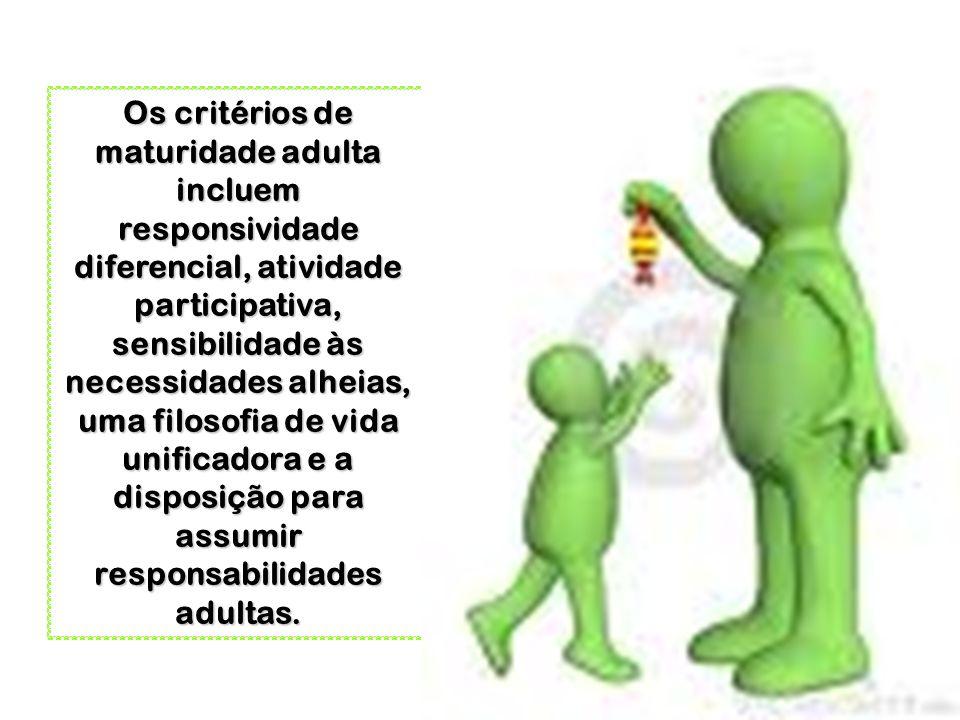Os critérios de maturidade adulta incluem responsividade diferencial, atividade participativa, sensibilidade às necessidades alheias, uma filosofia de