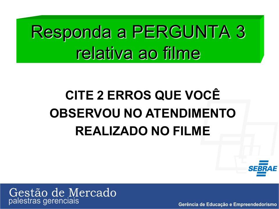 Responda a PERGUNTA 3 relativa ao filme CITE 2 ERROS QUE VOCÊ OBSERVOU NO ATENDIMENTO REALIZADO NO FILME