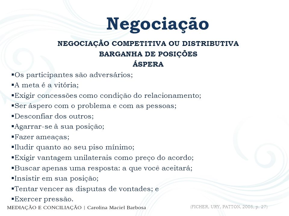 Negociação NEGOCIAÇÃO COMPETITIVA OU DISTRIBUTIVA BARGANHA DE POSIÇÕES ÁSPERA Os participantes são adversários; A meta é a vitória; Exigir concessões