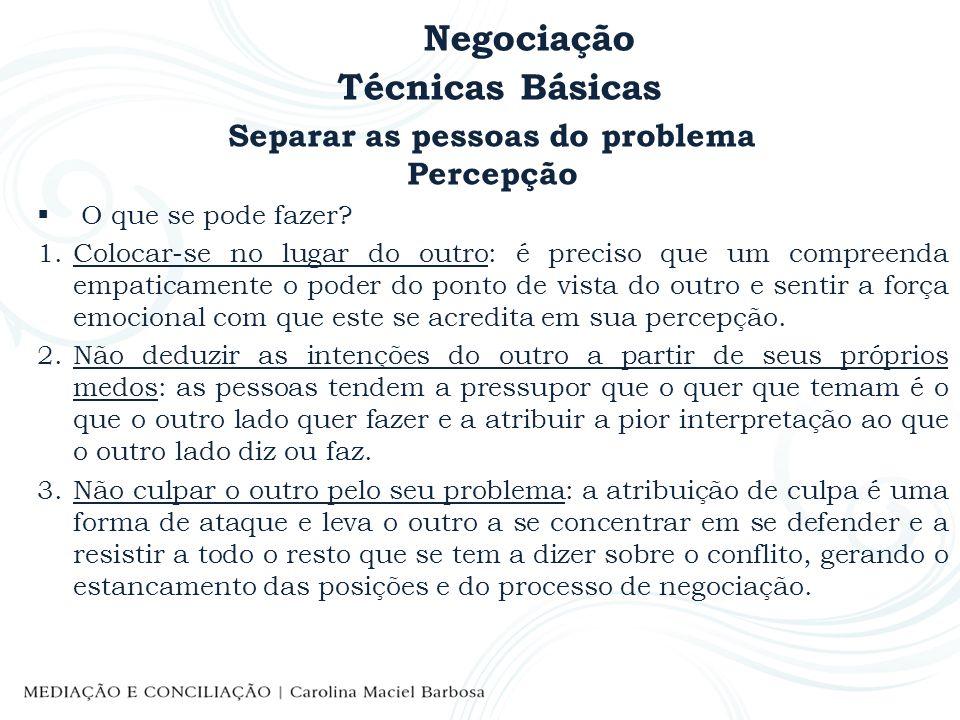 Negociação Técnicas Básicas Separar as pessoas do problema Percepção O que se pode fazer? 1.Colocar-se no lugar do outro: é preciso que um compreenda