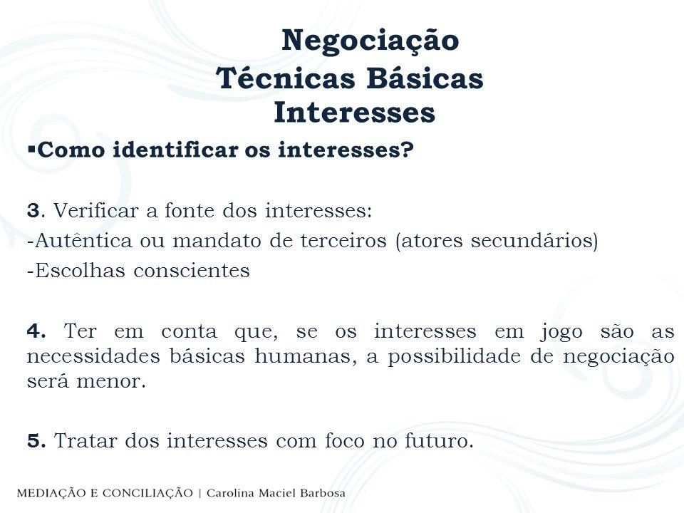 Negociação Técnicas Básicas Interesses Como identificar os interesses? 3. Verificar a fonte dos interesses: -Autêntica ou mandato de terceiros (atores
