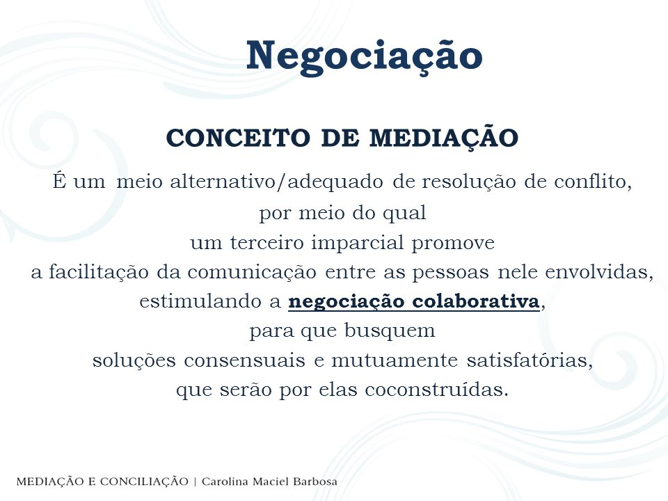 Negociação CONCEITO DE MEDIAÇÃO É um meio alternativo/adequado de resolução de conflito, por meio do qual um terceiro imparcial promove a facilitação