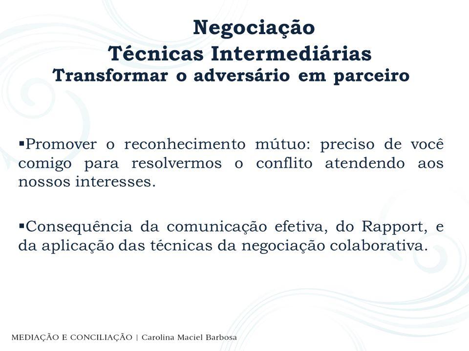 Negociação Técnicas Intermediárias Transformar o adversário em parceiro Promover o reconhecimento mútuo: preciso de você comigo para resolvermos o con