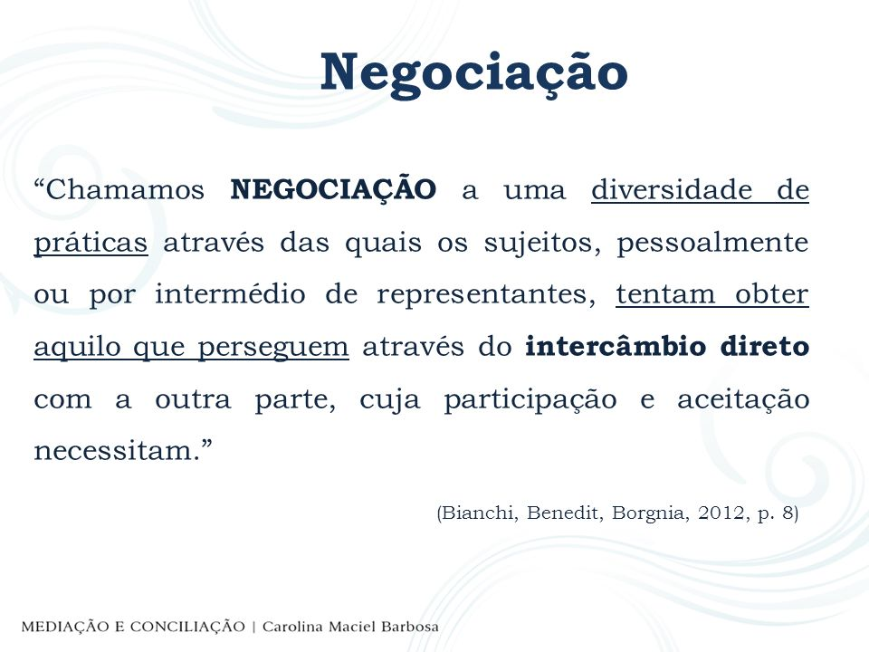 Negociação Chamamos NEGOCIAÇÃO a uma diversidade de práticas através das quais os sujeitos, pessoalmente ou por intermédio de representantes, tentam o