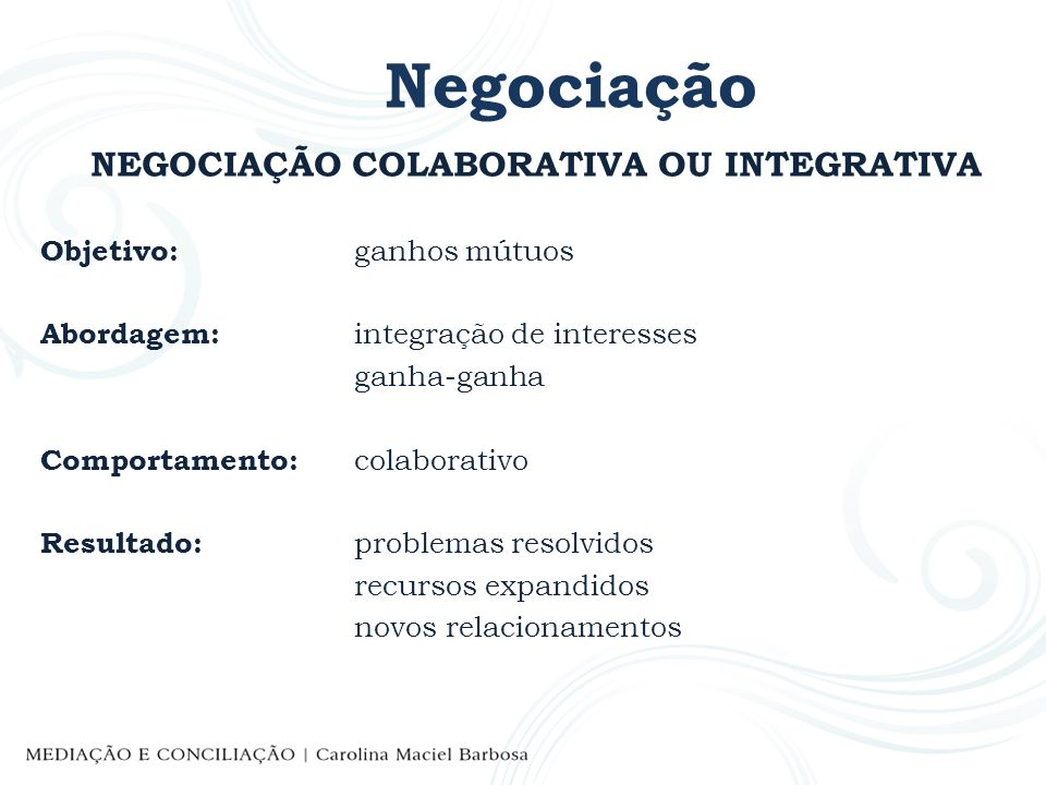 Negociação NEGOCIAÇÃO COLABORATIVA OU INTEGRATIVA Objetivo: ganhos mútuos Abordagem: integração de interesses ganha-ganha Comportamento: colaborativo