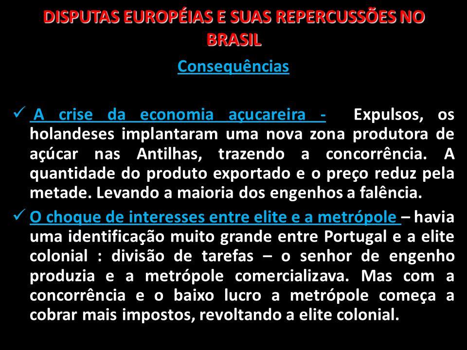 DISPUTAS EUROPÉIAS E SUAS REPERCUSSÕES NO BRASIL Consequências A crise da economia açucareira - Expulsos, os holandeses implantaram uma nova zona prod