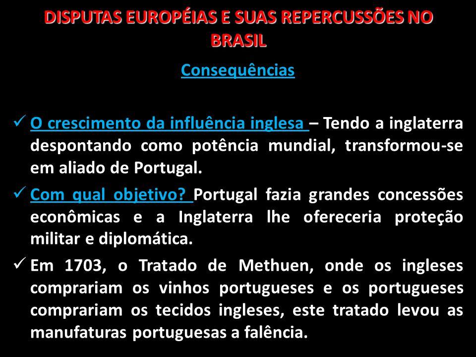 DISPUTAS EUROPÉIAS E SUAS REPERCUSSÕES NO BRASIL Consequências O crescimento da influência inglesa – Tendo a inglaterra despontando como potência mund