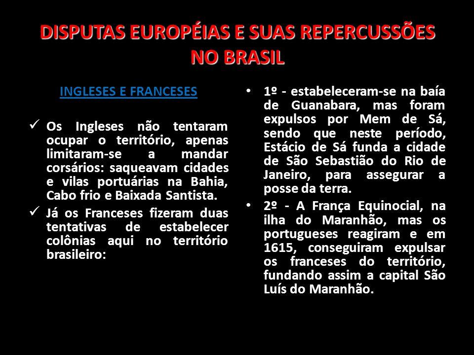 DISPUTAS EUROPÉIAS E SUAS REPERCUSSÕES NO BRASIL INGLESES E FRANCESES Os Ingleses não tentaram ocupar o território, apenas limitaram-se a mandar corsá