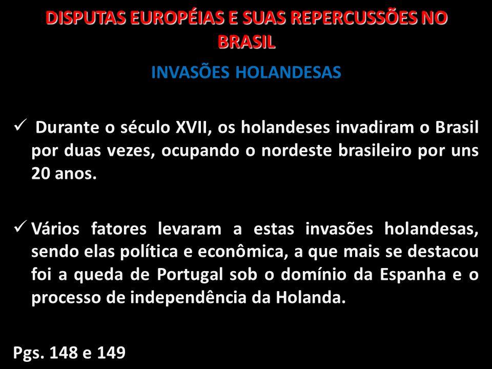 DISPUTAS EUROPÉIAS E SUAS REPERCUSSÕES NO BRASIL INVASÕES HOLANDESAS Durante o século XVII, os holandeses invadiram o Brasil por duas vezes, ocupando