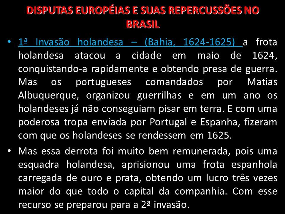DISPUTAS EUROPÉIAS E SUAS REPERCUSSÕES NO BRASIL 1ª Invasão holandesa – (Bahia, 1624-1625) a frota holandesa atacou a cidade em maio de 1624, conquist