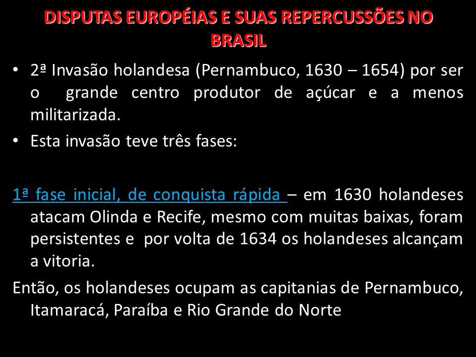 DISPUTAS EUROPÉIAS E SUAS REPERCUSSÕES NO BRASIL 2ª Invasão holandesa (Pernambuco, 1630 – 1654) por ser o grande centro produtor de açúcar e a menos m
