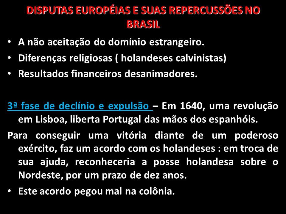 DISPUTAS EUROPÉIAS E SUAS REPERCUSSÕES NO BRASIL A não aceitação do domínio estrangeiro. Diferenças religiosas ( holandeses calvinistas) Resultados fi