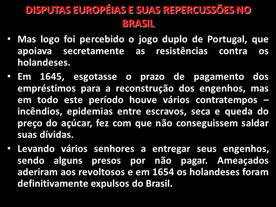 DISPUTAS EUROPÉIAS E SUAS REPERCUSSÕES NO BRASIL Mas logo foi percebido o jogo duplo de Portugal, que apoiava secretamente as resistências contra os h