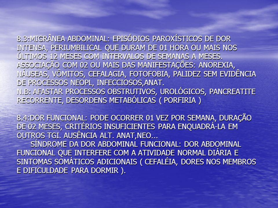 8.3:MIGRÂNEA ABDOMINAL: EPISÓDIOS PAROXÍSTICOS DE DOR INTENSA, PERIUMBILICAL QUE DURAM DE 01 HORA OU MAIS NOS ÚLTIMOS 12 MESES COM INTERVALOS DE SEMAN