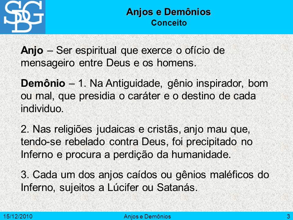 15/12/2010Anjos e Demônios3 Conceito Anjo – Ser espiritual que exerce o ofício de mensageiro entre Deus e os homens. Demônio – 1. Na Antiguidade, gêni