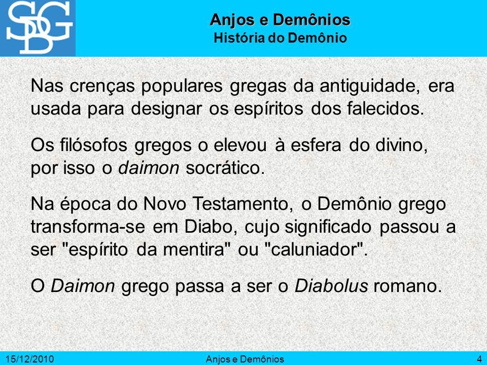 15/12/2010Anjos e Demônios4 História do Demônio Nas crenças populares gregas da antiguidade, era usada para designar os espíritos dos falecidos. Os fi