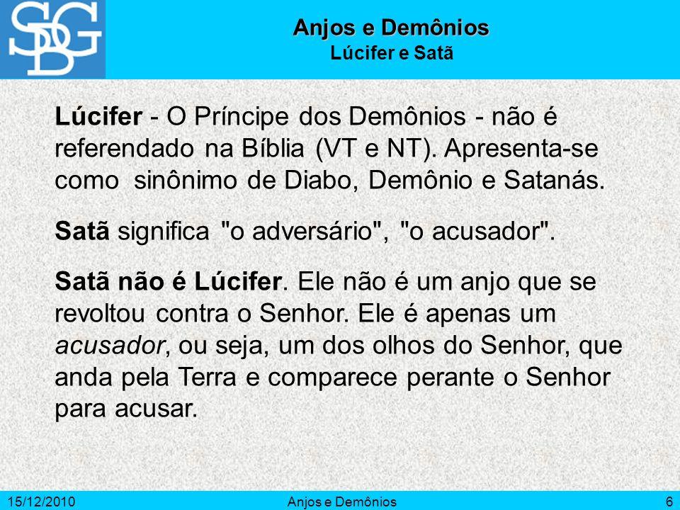 15/12/2010Anjos e Demônios6 Lúcifer - O Príncipe dos Demônios - não é referendado na Bíblia (VT e NT). Apresenta-se como sinônimo de Diabo, Demônio e