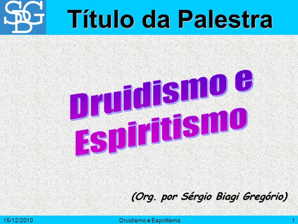 15/12/2010Druidismo e Espiritismo1 (Org. por Sérgio Biagi Gregório) Título da Palestra