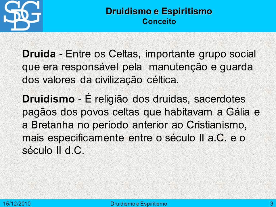 15/12/2010Druidismo e Espiritismo3 Conceito Druida - Entre os Celtas, importante grupo social que era responsável pela manutenção e guarda dos valores da civilização céltica.