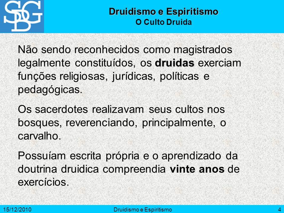 15/12/2010Druidismo e Espiritismo4 druidas Não sendo reconhecidos como magistrados legalmente constituídos, os druidas exerciam funções religiosas, jurídicas, políticas e pedagógicas.
