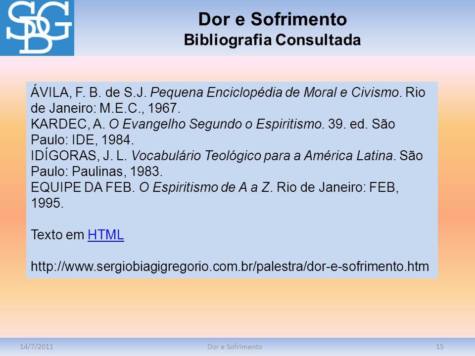 14/7/2011Dor e Sofrimento15 ÁVILA, F. B. de S.J. Pequena Enciclopédia de Moral e Civismo. Rio de Janeiro: M.E.C., 1967. KARDEC, A. O Evangelho Segundo