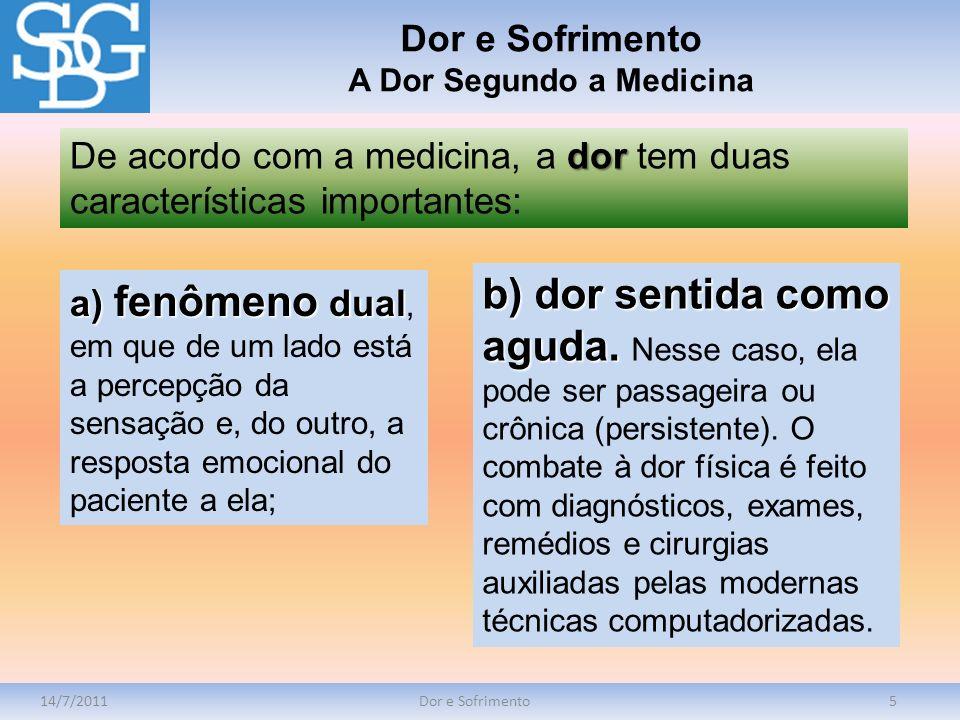 14/7/2011Dor e Sofrimento5 dor De acordo com a medicina, a dor tem duas características importantes: Dor e Sofrimento A Dor Segundo a Medicina a) fenô