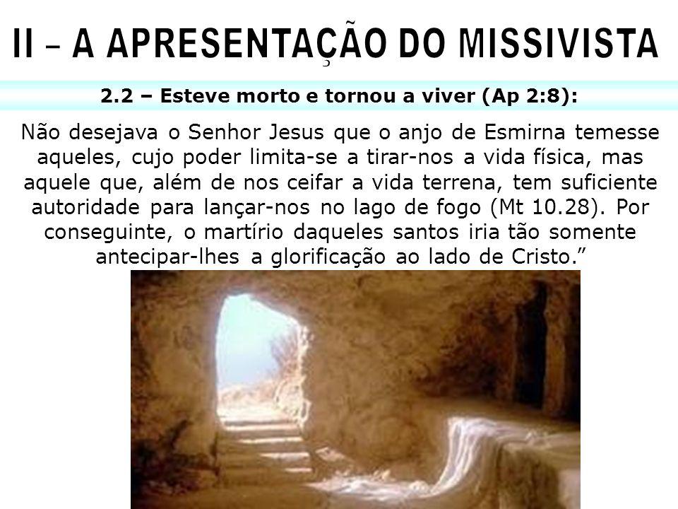 2.2 – Esteve morto e tornou a viver (Ap 2:8): Não desejava o Senhor Jesus que o anjo de Esmirna temesse aqueles, cujo poder limita-se a tirar-nos a vi
