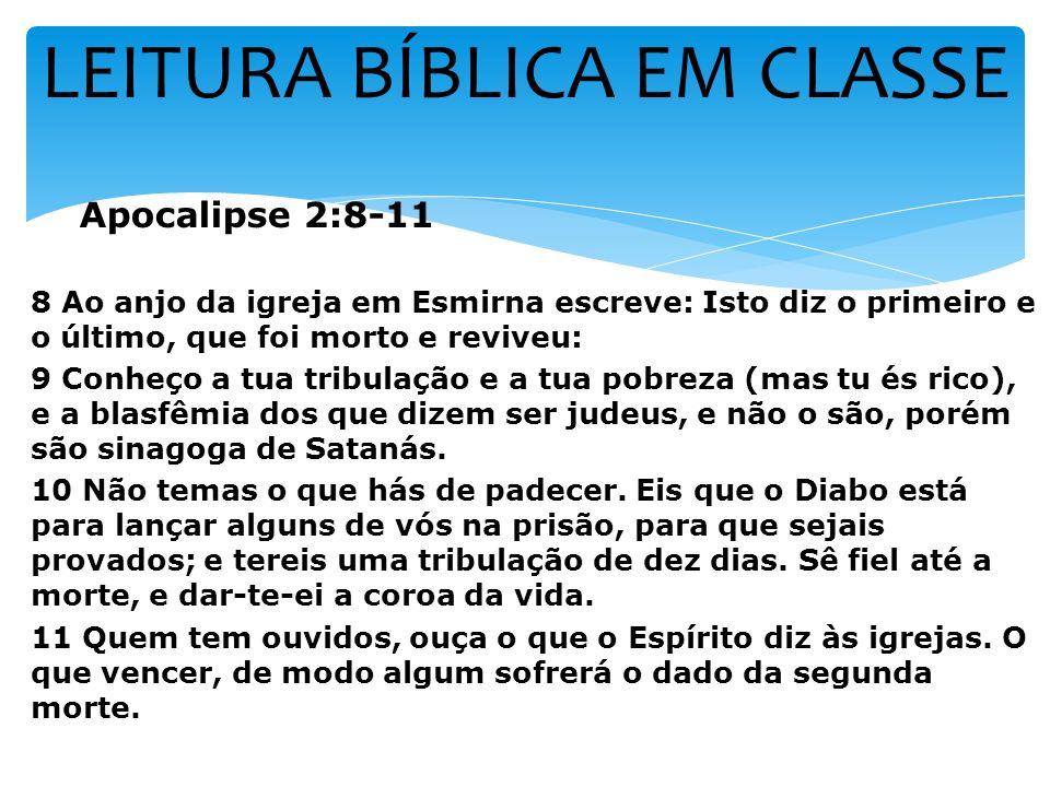 LEITURA BÍBLICA EM CLASSE Apocalipse 2:8-11 8 Ao anjo da igreja em Esmirna escreve: Isto diz o primeiro e o último, que foi morto e reviveu: 9 Conheço