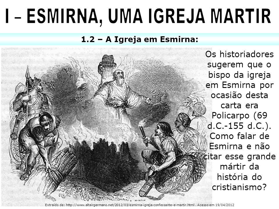 1.2 – A Igreja em Esmirna: Os historiadores sugerem que o bispo da igreja em Esmirna por ocasião desta carta era Policarpo (69 d.C.-155 d.C.). Como fa
