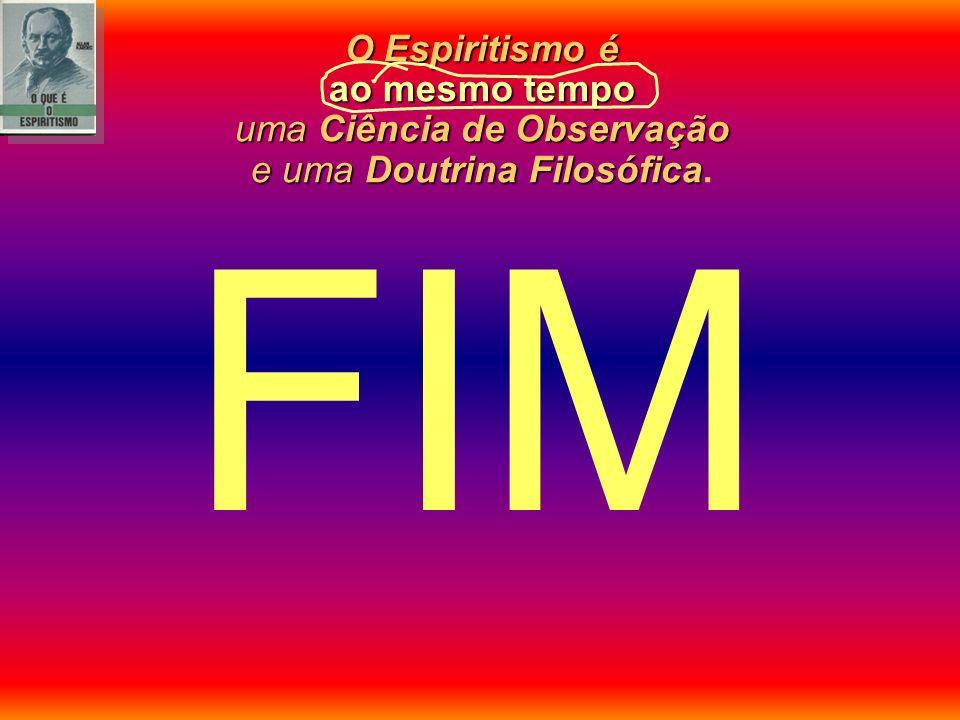 FIM O Espiritismo é ao mesmo tempo uma Ciência de Observação e uma Doutrina Filosófica.