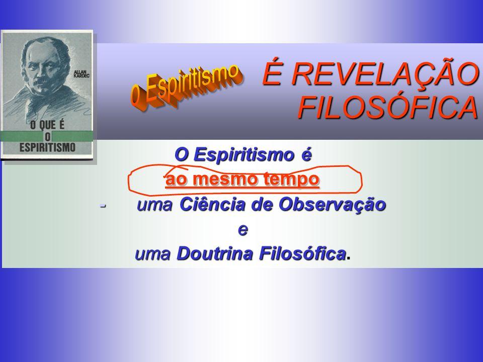 O Espiritismo é ao mesmo tempo - uma Ciência de Observação e uma Doutrina Filosófica. É REVELAÇÃO FILOSÓFICA FILOSÓFICA ao mesmo tempo ao mesmo tempo